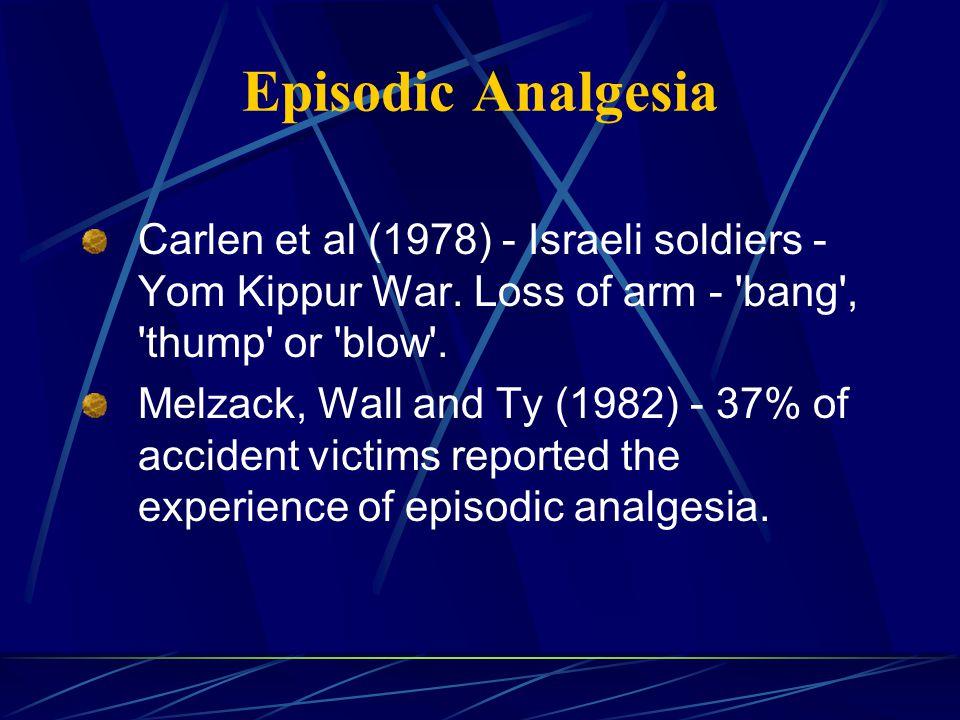 Episodic Analgesia Carlen et al (1978) - Israeli soldiers - Yom Kippur War. Loss of arm - bang , thump or blow .