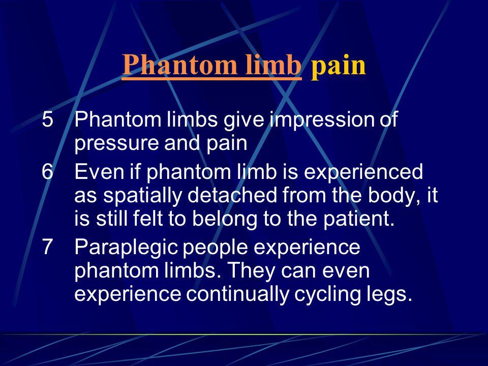 Phantom limb pain 5 Phantom limbs give impression of pressure and pain