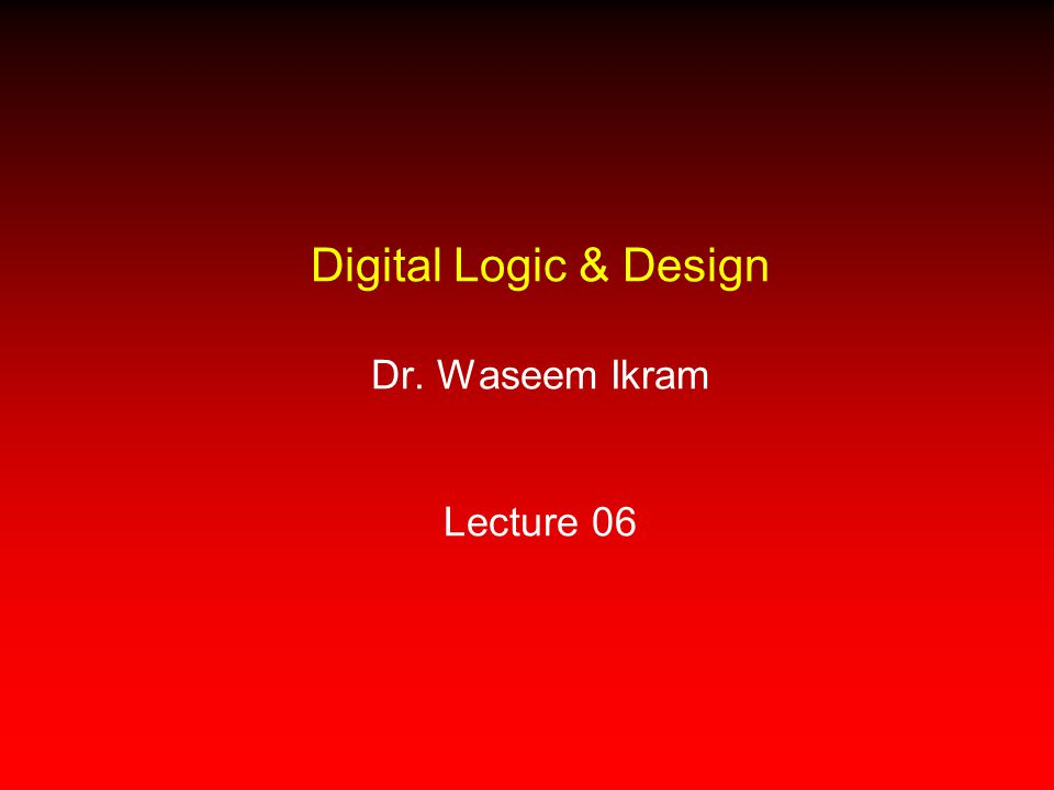 Digital Logic & Design Dr. Waseem Ikram Lecture 06