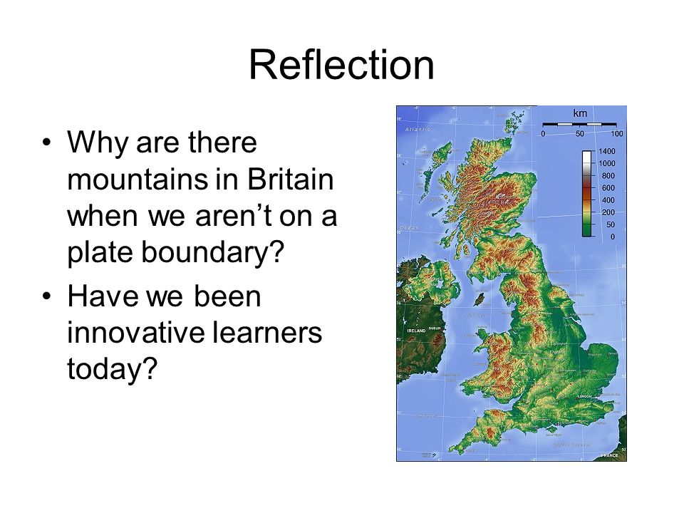 Reflection Why are there mountains in Britain when we aren't on a plate boundary.
