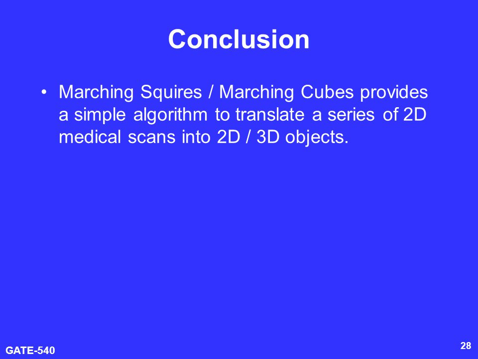 Conclusion Marching Squires / Marching Cubes provides a simple algorithm to translate a series of 2D medical scans into 2D / 3D objects.