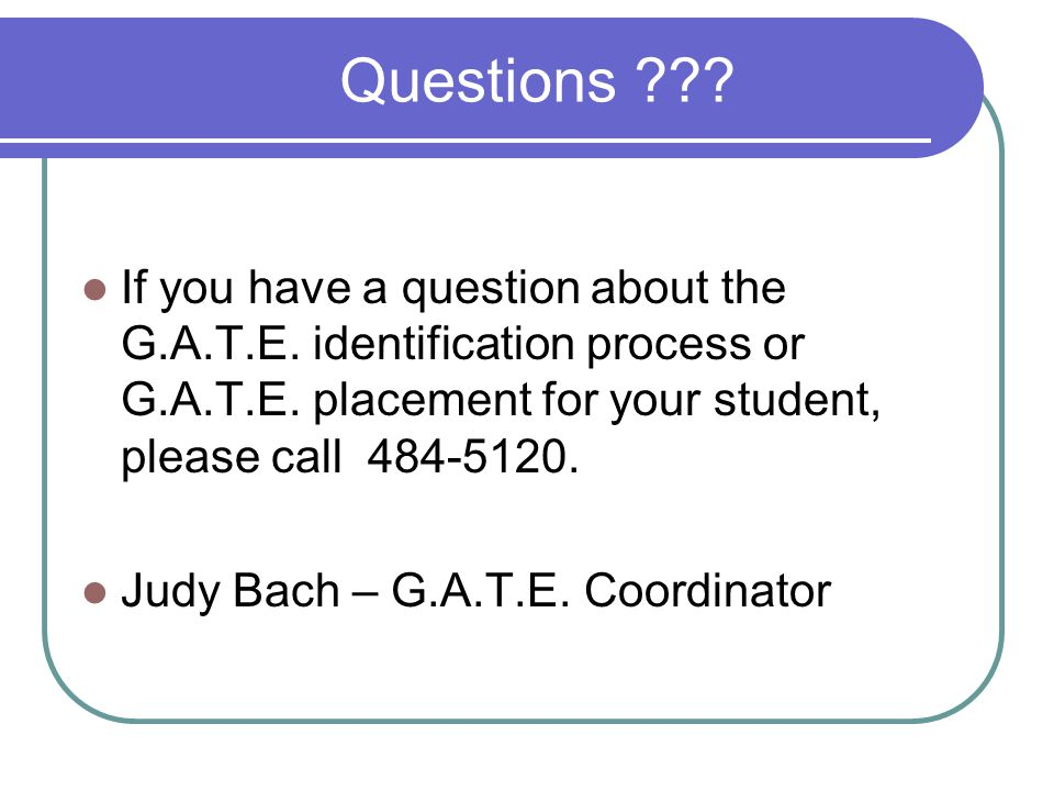 Questions If you have a question about the G.A.T.E. identification process or G.A.T.E. placement for your student, please call 484-5120.
