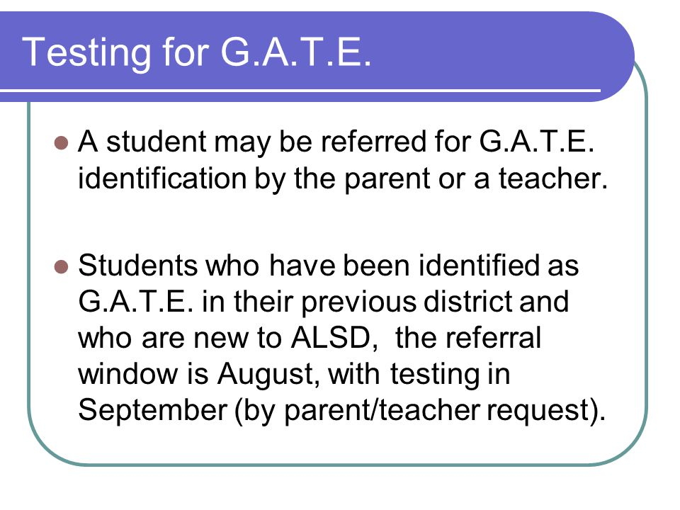 Testing for G.A.T.E. A student may be referred for G.A.T.E. identification by the parent or a teacher.