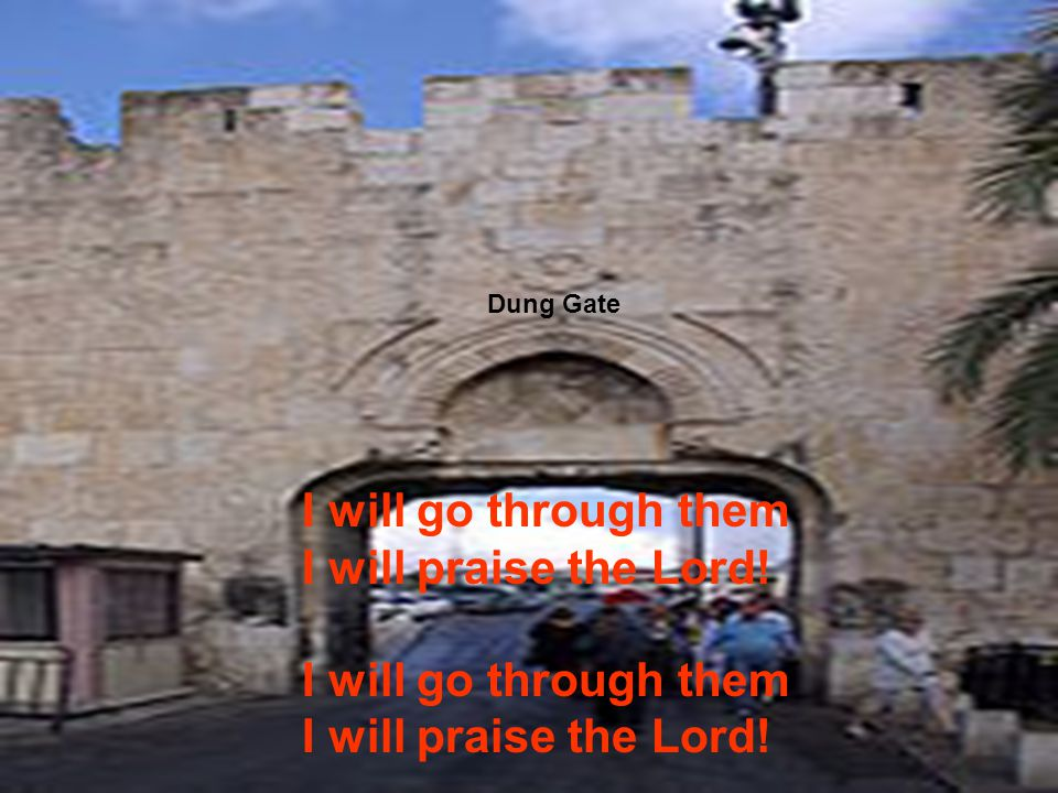 Dung Gate I will go through them I will praise the Lord!