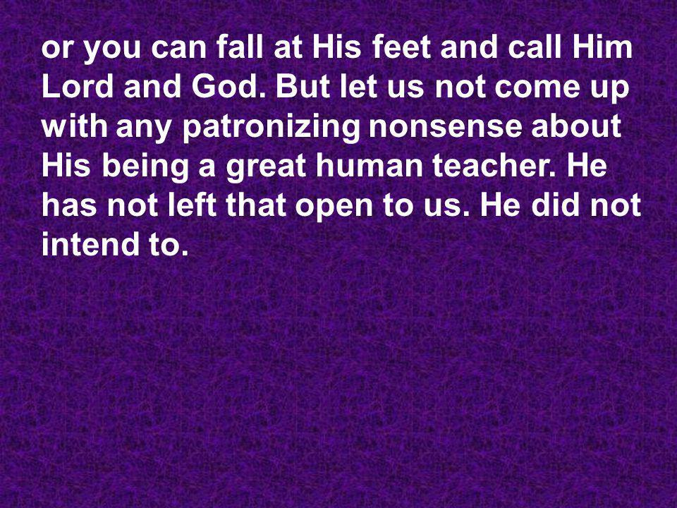 or you can fall at His feet and call Him Lord and God