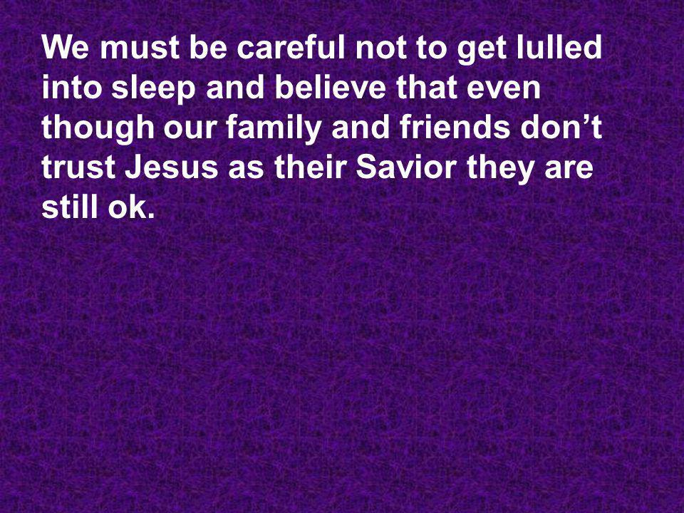 We must be careful not to get lulled into sleep and believe that even though our family and friends don't trust Jesus as their Savior they are still ok.