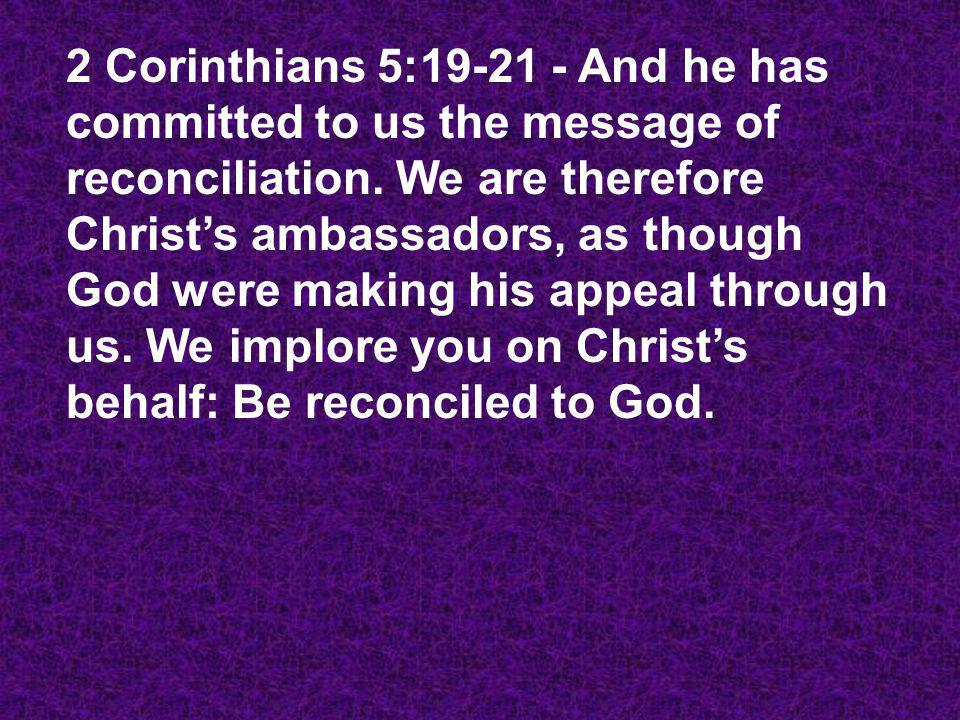 2 Corinthians 5:19-21 - And he has committed to us the message of reconciliation.