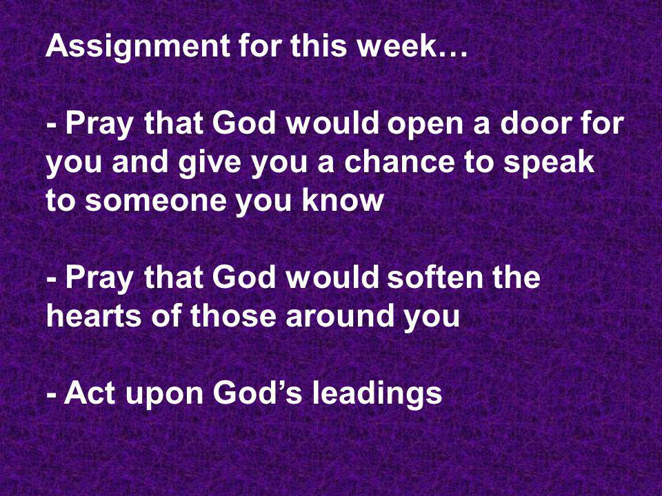Assignment for this week… - Pray that God would open a door for you and give you a chance to speak to someone you know - Pray that God would soften the hearts of those around you - Act upon God's leadings