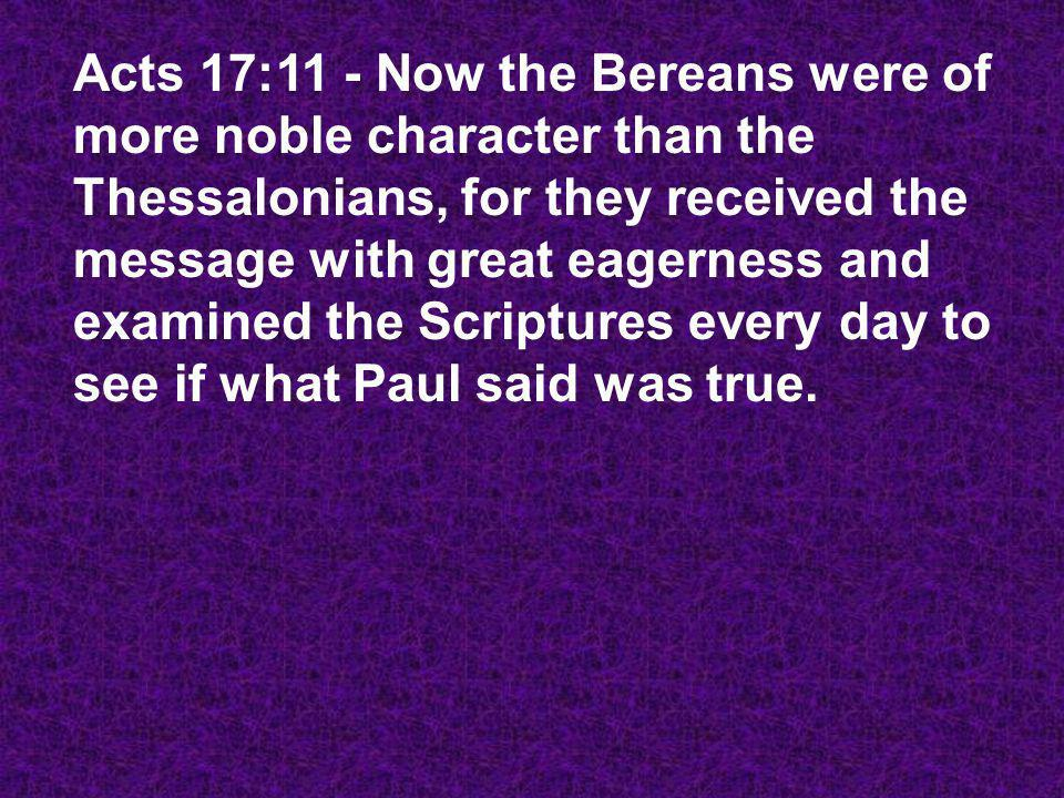 Acts 17:11 - Now the Bereans were of more noble character than the Thessalonians, for they received the message with great eagerness and examined the Scriptures every day to see if what Paul said was true.