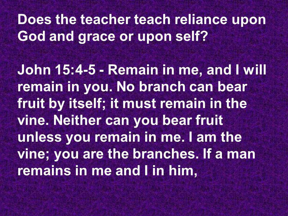 Does the teacher teach reliance upon God and grace or upon self