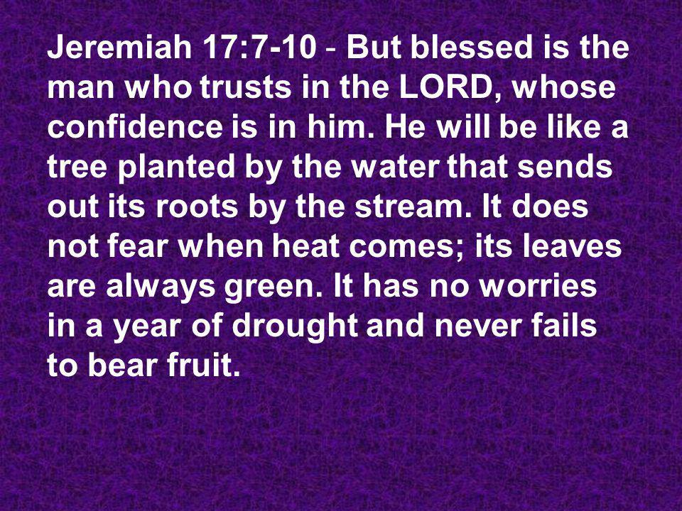 Jeremiah 17:7-10 - But blessed is the man who trusts in the LORD, whose confidence is in him.
