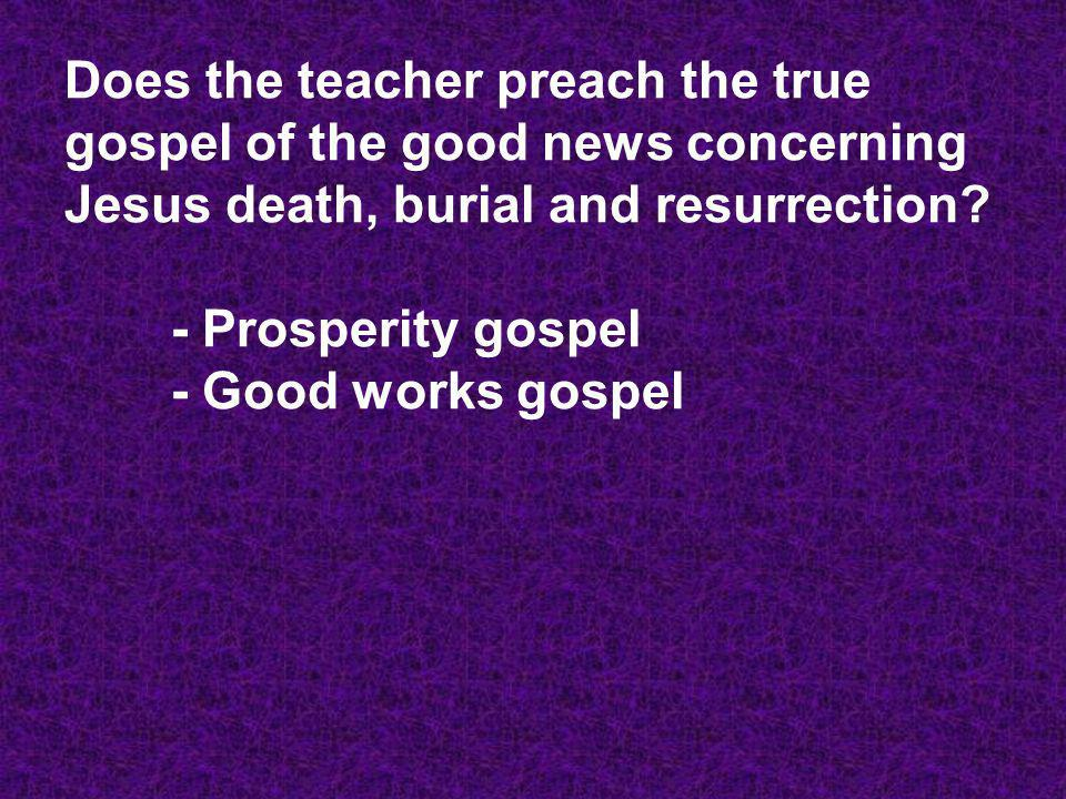 Does the teacher preach the true gospel of the good news concerning Jesus death, burial and resurrection - Prosperity gospel