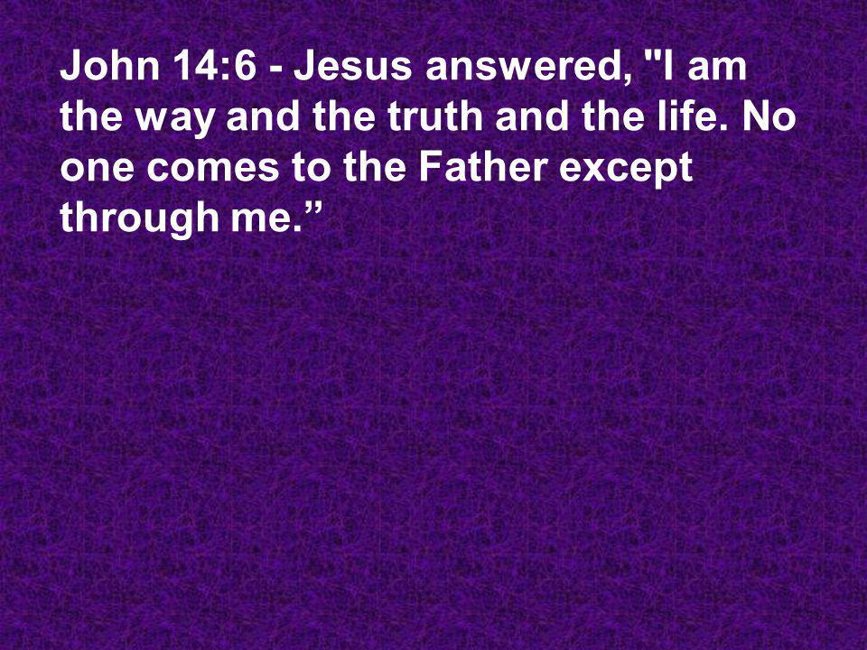 John 14:6 - Jesus answered, I am the way and the truth and the life