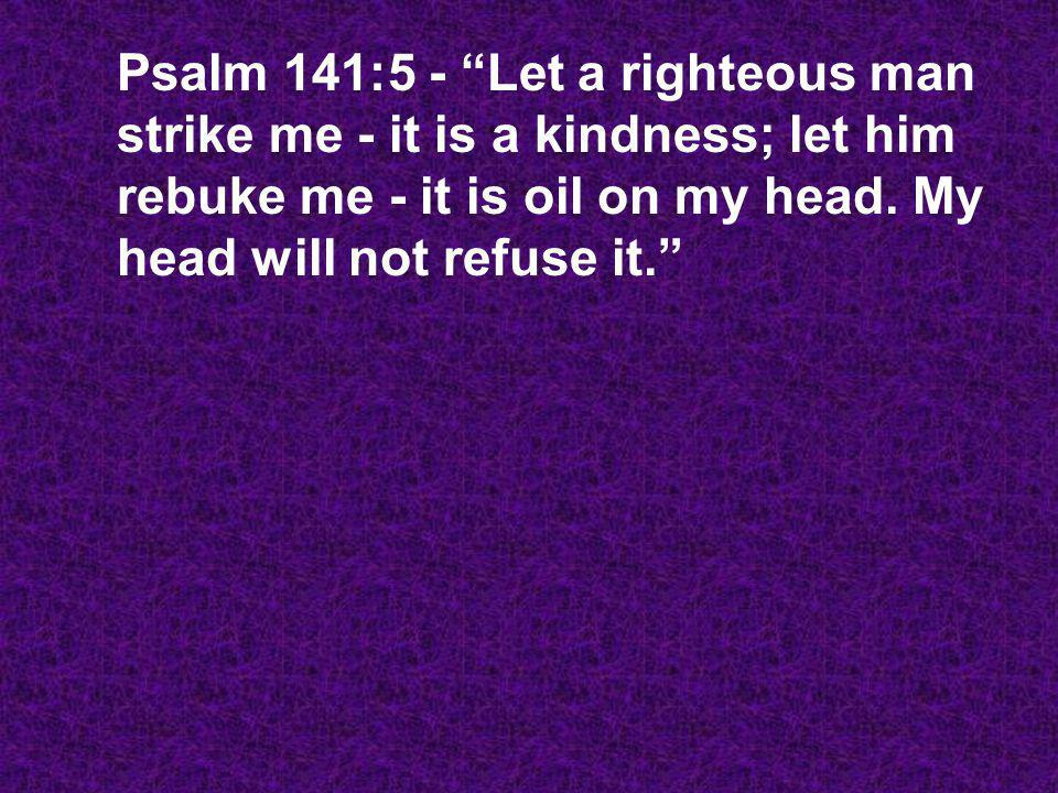 Psalm 141:5 - Let a righteous man strike me - it is a kindness; let him rebuke me - it is oil on my head.