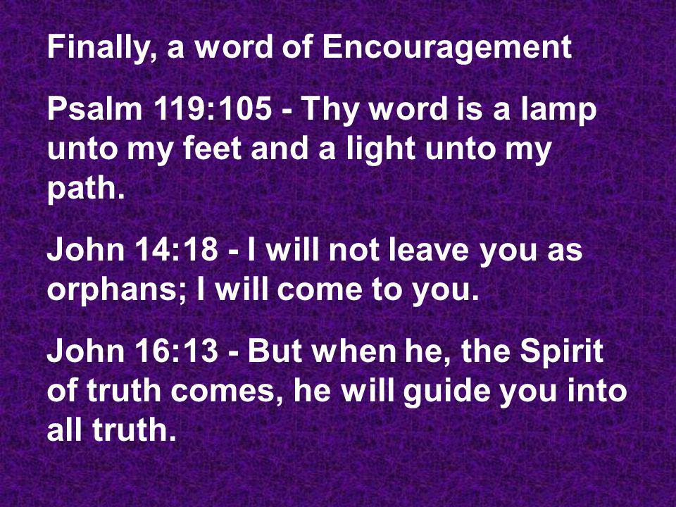 Finally, a word of Encouragement Psalm 119:105 - Thy word is a lamp unto my feet and a light unto my path.