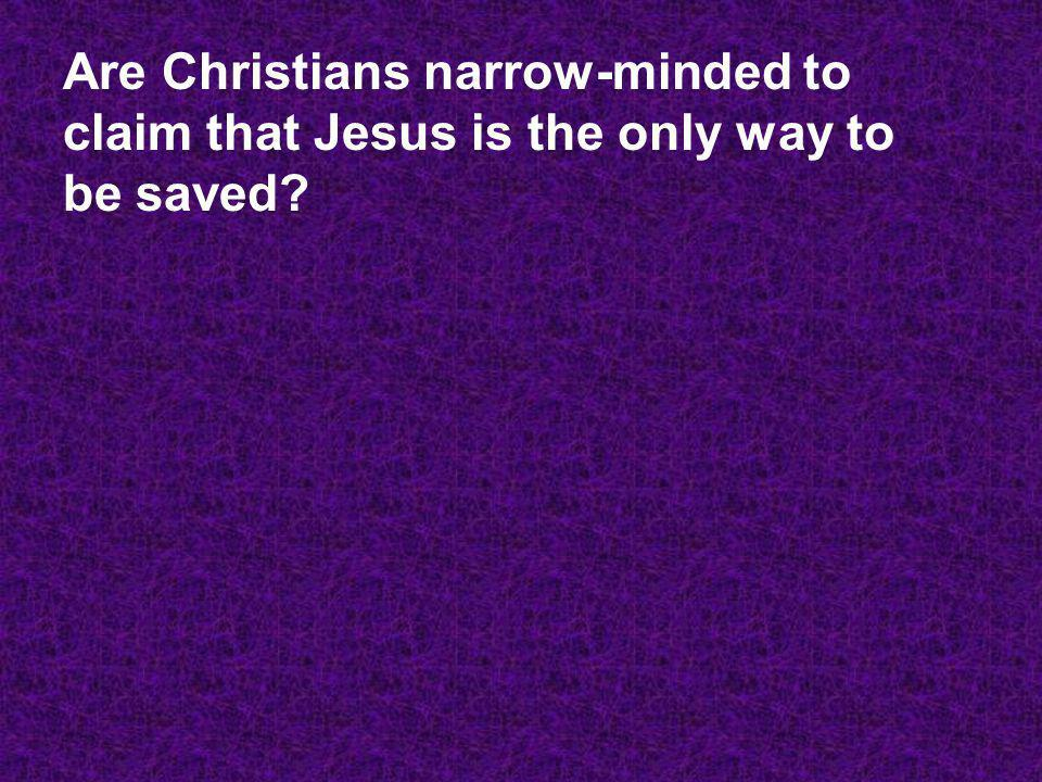 Are Christians narrow-minded to claim that Jesus is the only way to be saved