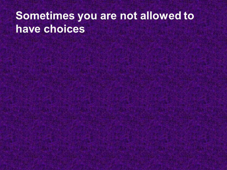 Sometimes you are not allowed to have choices