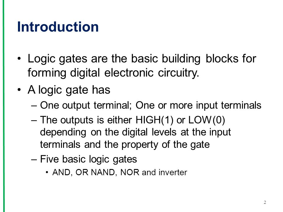 Introduction Logic gates are the basic building blocks for forming digital electronic circuitry. A logic gate has.