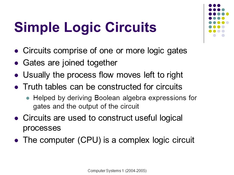 Simple Logic Circuits Circuits comprise of one or more logic gates