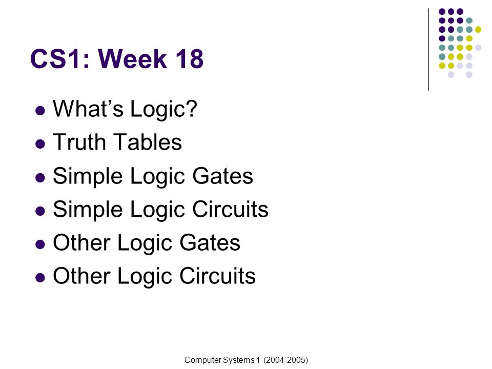CS1: Week 18 What's Logic Truth Tables Simple Logic Gates