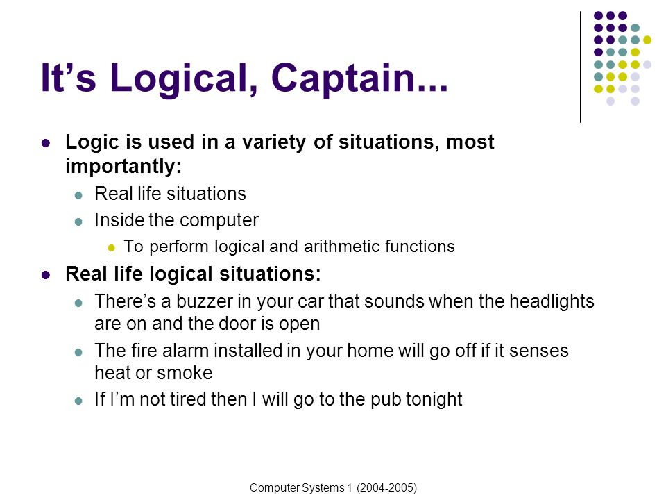 It's Logical, Captain... Logic is used in a variety of situations, most importantly: Real life situations.