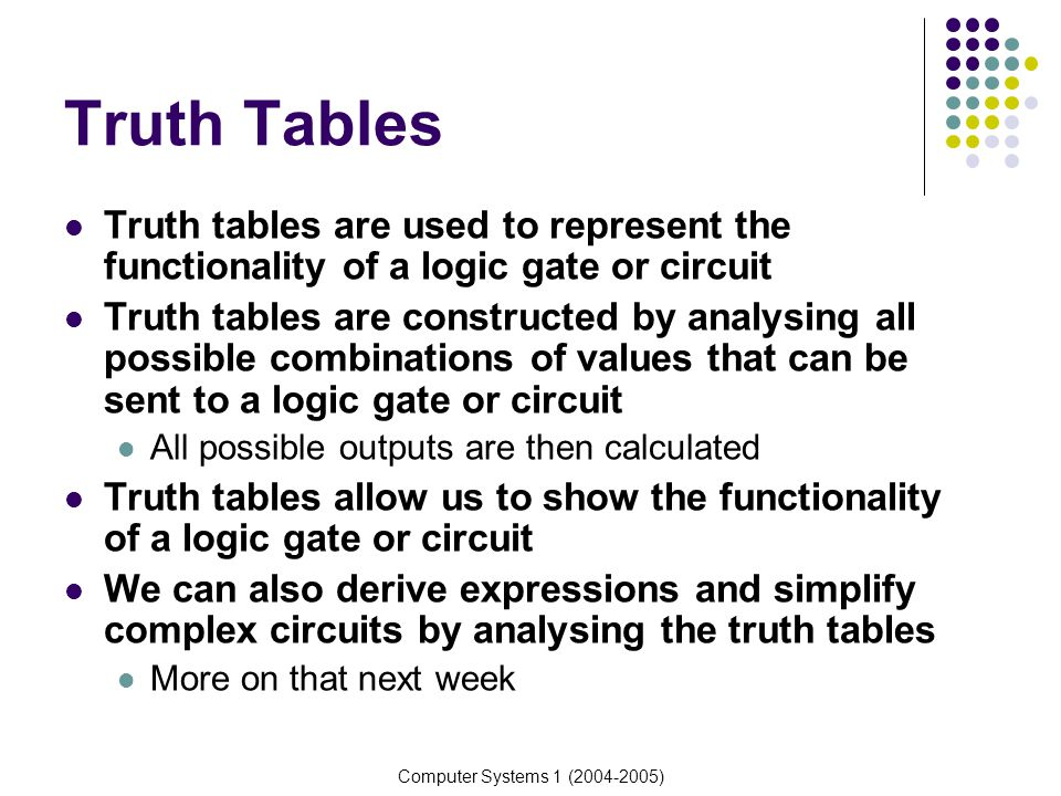 Truth Tables Truth tables are used to represent the functionality of a logic gate or circuit.
