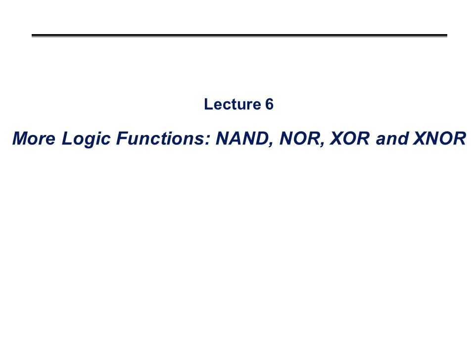 Lecture 6 More Logic Functions: NAND, NOR, XOR and XNOR
