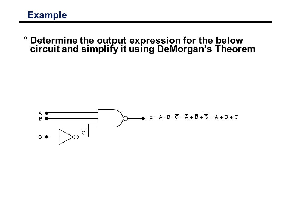 Example Determine the output expression for the below circuit and simplify it using DeMorgan's Theorem.