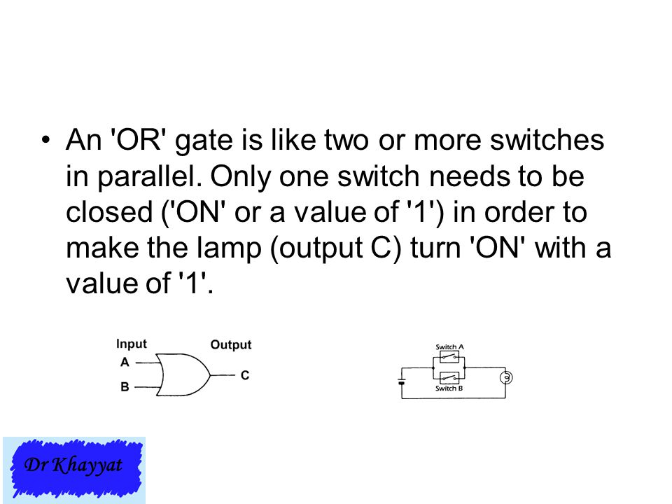 An OR gate is like two or more switches in parallel