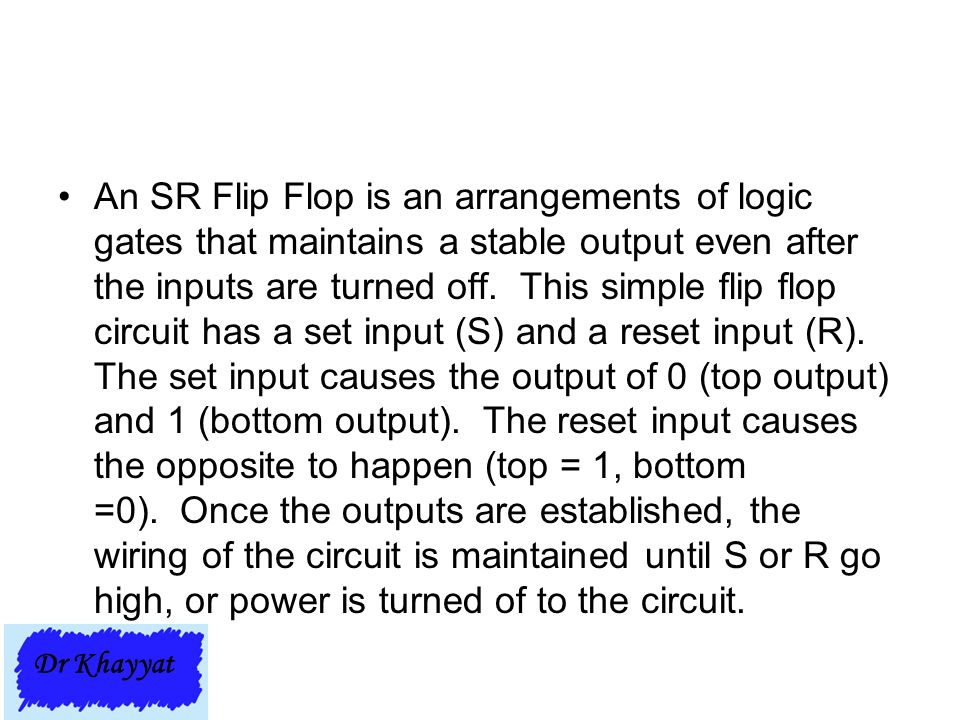 An SR Flip Flop is an arrangements of logic gates that maintains a stable output even after the inputs are turned off. This simple flip flop circuit has a set input (S) and a reset input (R). The set input causes the output of 0 (top output) and 1 (bottom output). The reset input causes the opposite to happen (top = 1, bottom =0). Once the outputs are established, the wiring of the circuit is maintained until S or R go high, or power is turned of to the circuit.