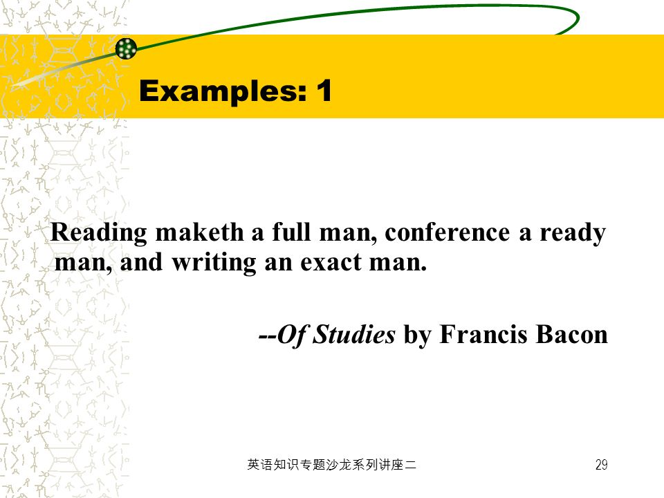 Examples: 1 Reading maketh a full man, conference a ready man, and writing an exact man. --Of Studies by Francis Bacon.