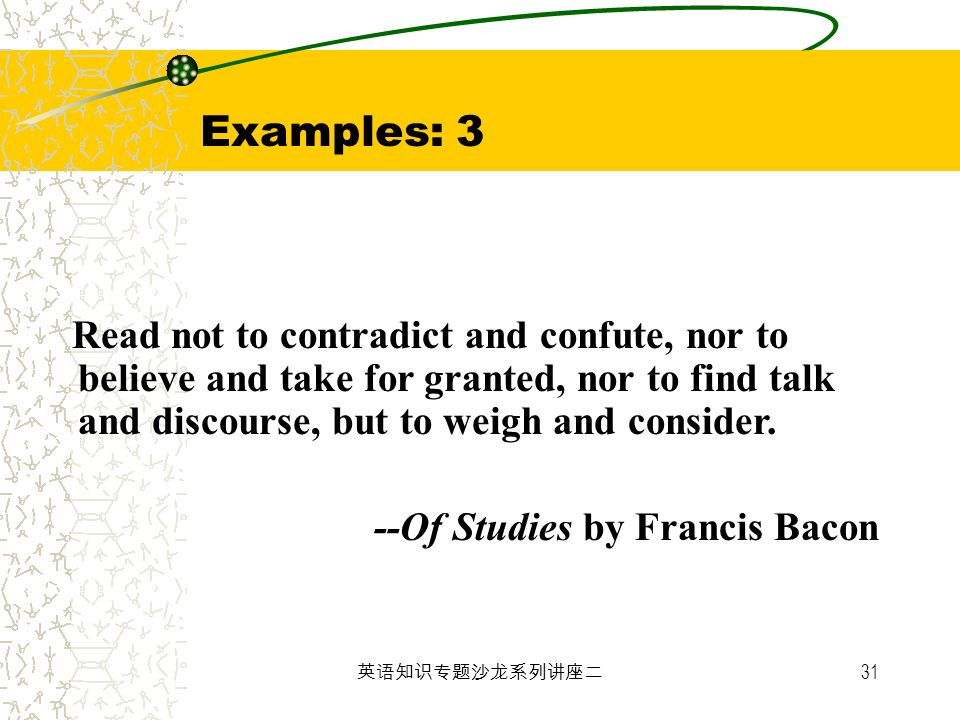 Examples: 3 Read not to contradict and confute, nor to believe and take for granted, nor to find talk and discourse, but to weigh and consider.