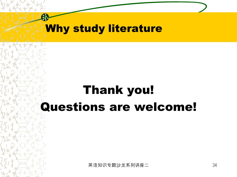 Why study literature Thank you! Questions are welcome! 英语知识专题沙龙系列讲座二