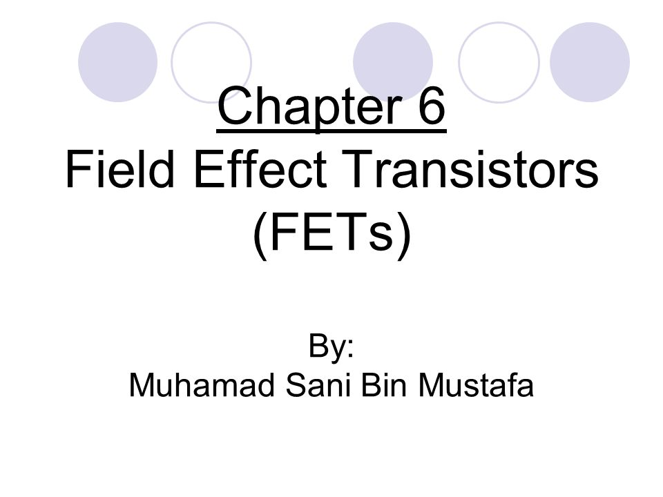 Chapter 6 Field Effect Transistors (FETs) By: Muhamad Sani Bin Mustafa