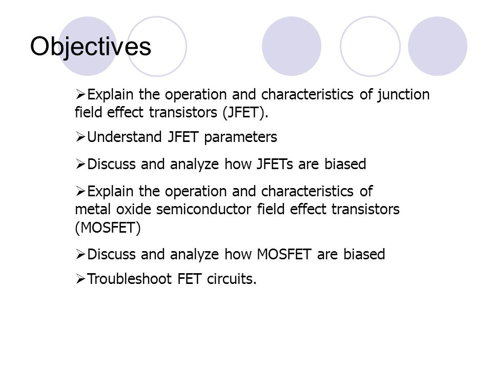 Objectives Explain the operation and characteristics of junction field effect transistors (JFET). Understand JFET parameters.