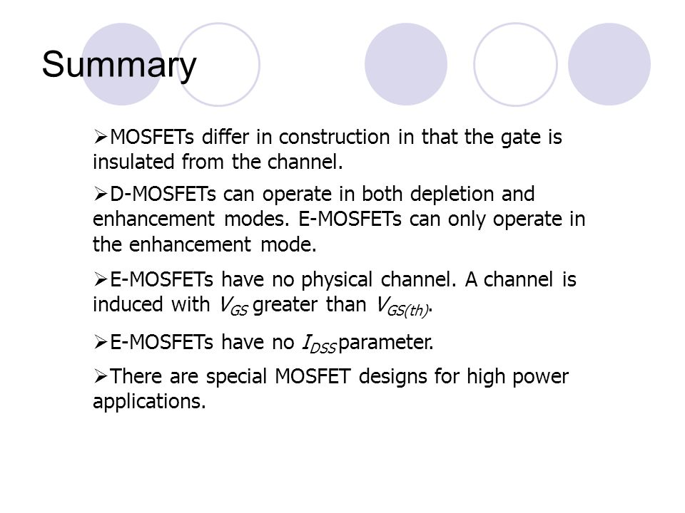 Summary MOSFETs differ in construction in that the gate is insulated from the channel.