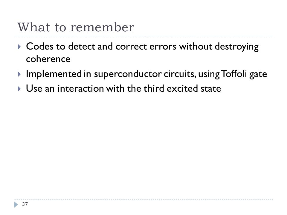 What to remember Codes to detect and correct errors without destroying coherence. Implemented in superconductor circuits, using Toffoli gate.