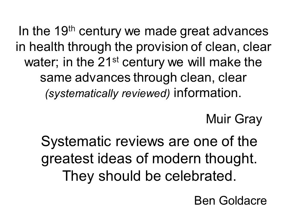 In the 19th century we made great advances in health through the provision of clean, clear water; in the 21st century we will make the same advances through clean, clear (systematically reviewed) information.
