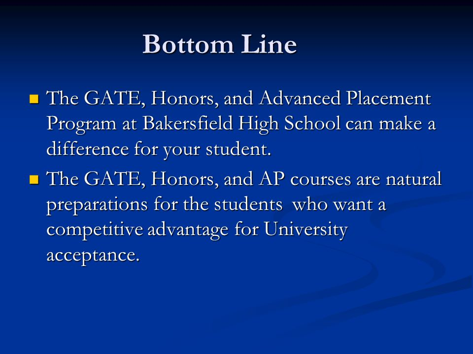 Bottom Line The GATE, Honors, and Advanced Placement Program at Bakersfield High School can make a difference for your student.