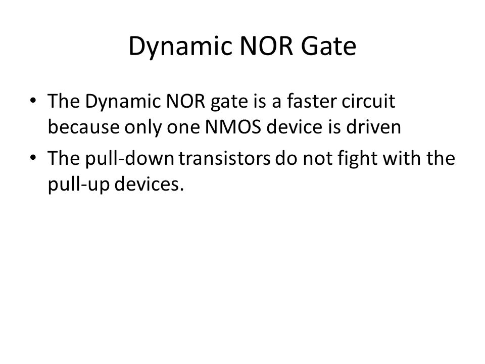 Dynamic NOR Gate The Dynamic NOR gate is a faster circuit because only one NMOS device is driven.
