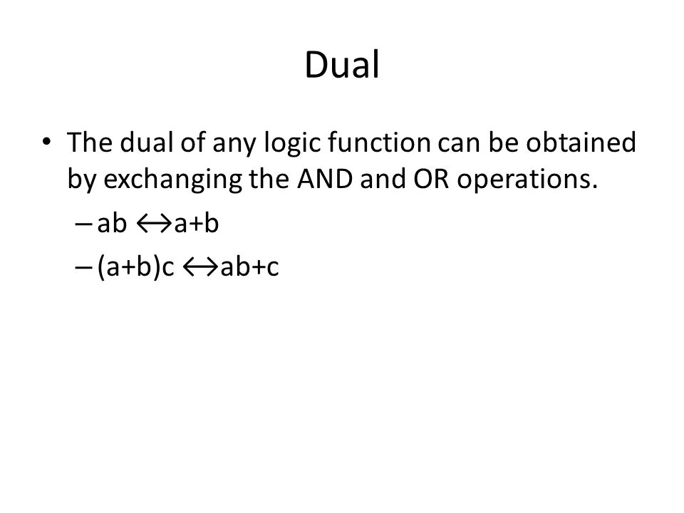 Dual The dual of any logic function can be obtained by exchanging the AND and OR operations. ab ↔a+b.