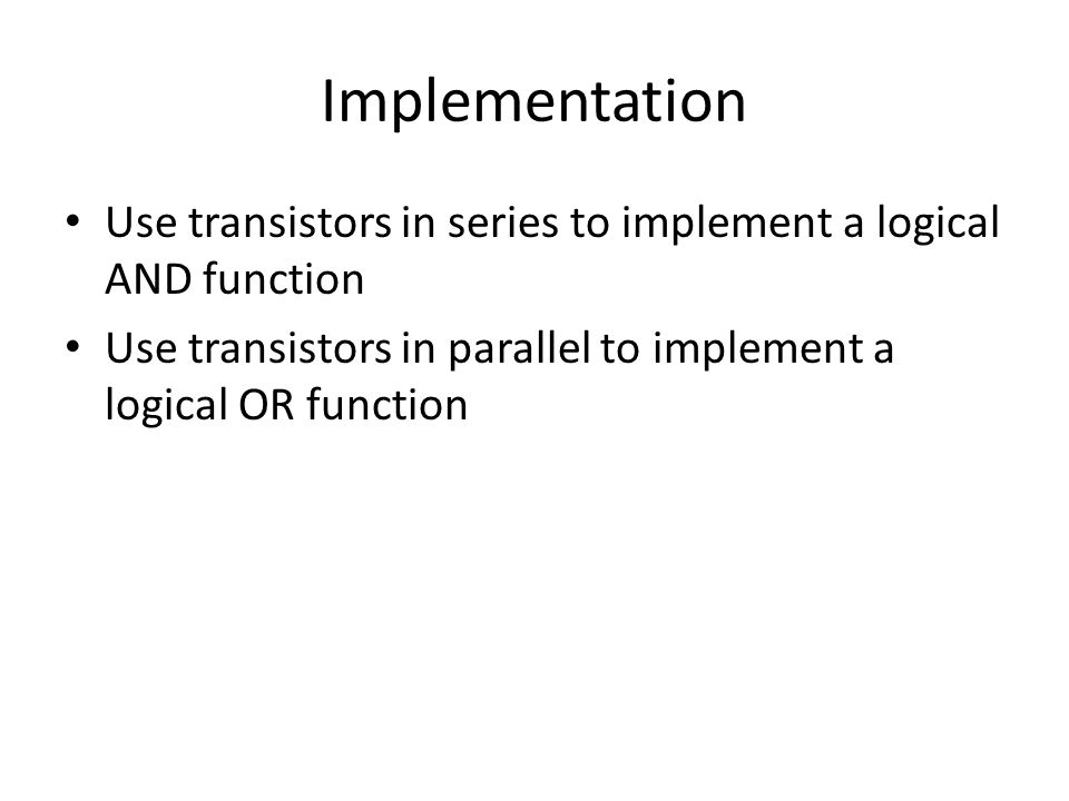 Implementation Use transistors in series to implement a logical AND function.