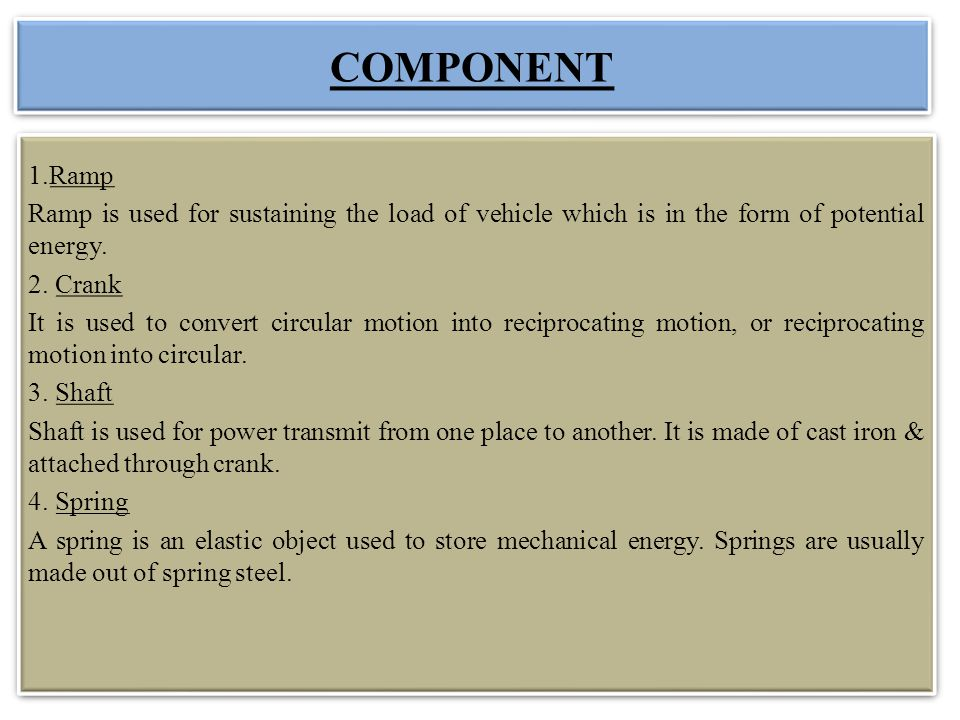 COMPONENT 1.Ramp. Ramp is used for sustaining the load of vehicle which is in the form of potential energy.