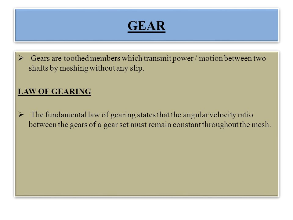 GEAR Gears are toothed members which transmit power / motion between two shafts by meshing without any slip.