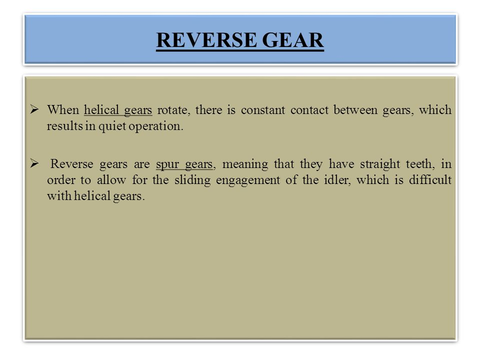 REVERSE GEAR When helical gears rotate, there is constant contact between gears, which results in quiet operation.