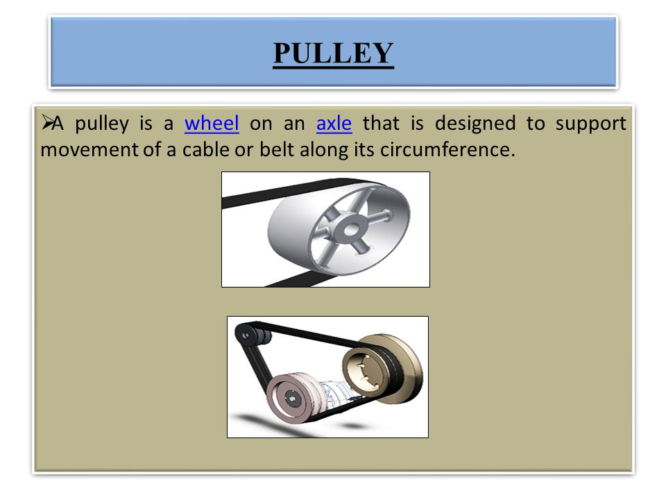 PULLEY A pulley is a wheel on an axle that is designed to support movement of a cable or belt along its circumference.