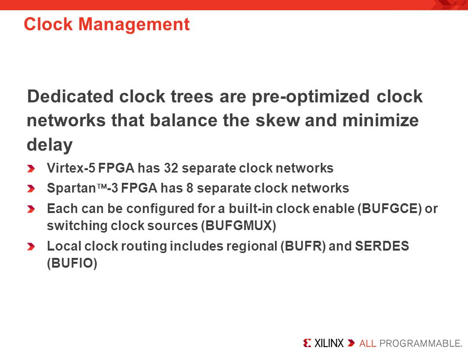 Clock Management Dedicated clock trees are pre-optimized clock networks that balance the skew and minimize delay.
