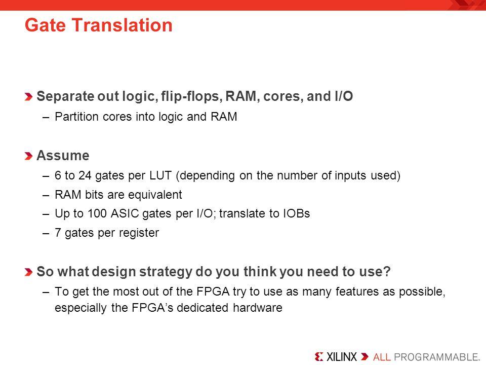 Gate Translation Separate out logic, flip-flops, RAM, cores, and I/O