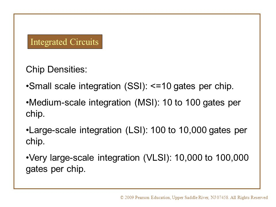 Integrated Circuits Chip Densities: Small scale integration (SSI): <=10 gates per chip. Medium-scale integration (MSI): 10 to 100 gates per chip.