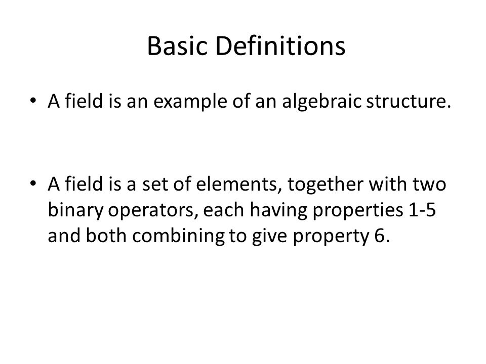 Basic Definitions A field is an example of an algebraic structure.